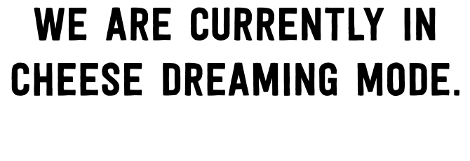 We are currently in cheese dreaming mode. Please hold on for a short while for our new website to be launched.